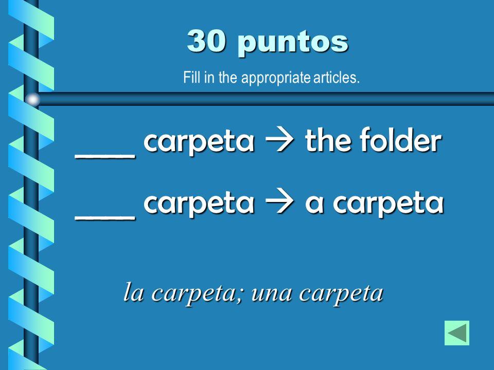 30 puntos la carpeta; una carpeta ____ carpeta the folder ____ carpeta a carpeta Fill in the appropriate articles.