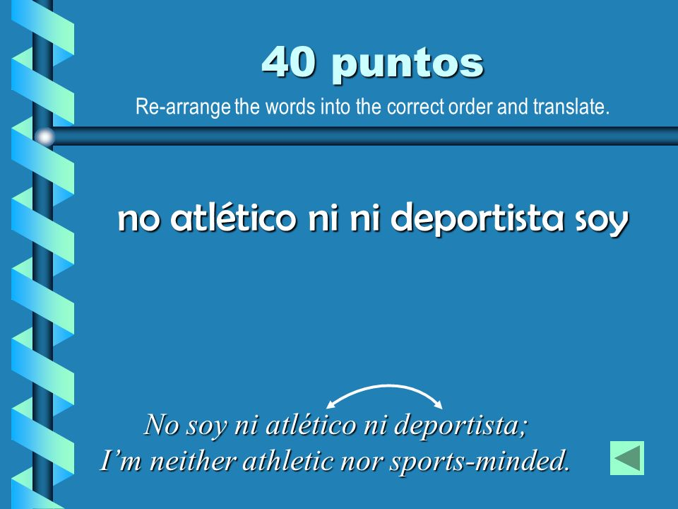 40 puntos No soy ni atlético ni deportista; Im neither athletic nor sports-minded. no atlético ni ni deportista soy Re-arrange the words into the corr