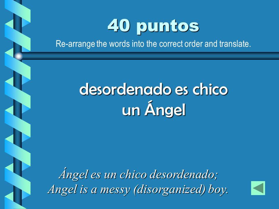 40 puntos Ángel es un chico desordenado; Angel is a messy (disorganized) boy. desordenado es chico un Ángel Re-arrange the words into the correct orde