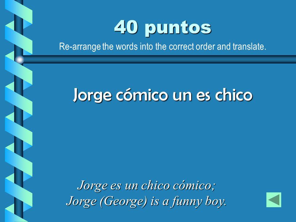 40 puntos Jorge es un chico cómico; Jorge (George) is a funny boy. Jorge cómico un es chico Re-arrange the words into the correct order and translate.