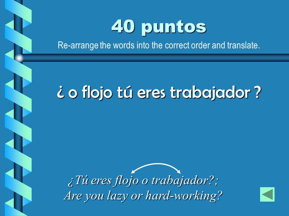 40 puntos ¿Tú eres flojo o trabajador?; Are you lazy or hard-working? ¿ o flojo tú eres trabajador ? Re-arrange the words into the correct order and t