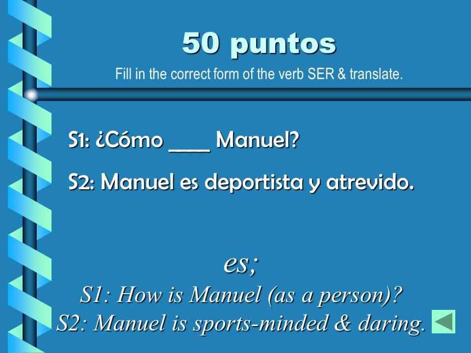 50 puntos S1: ¿Cómo ____ Manuel? S2: Manuel es deportista y atrevido. es; S1: How is Manuel (as a person)? S2: Manuel is sports-minded & daring. Fill