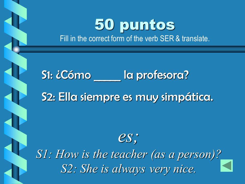 es; S1: How is the teacher (as a person)? S2: She is always very nice. 50 puntos S1: ¿Cómo _____ la profesora? S2: Ella siempre es muy simpática. Fill