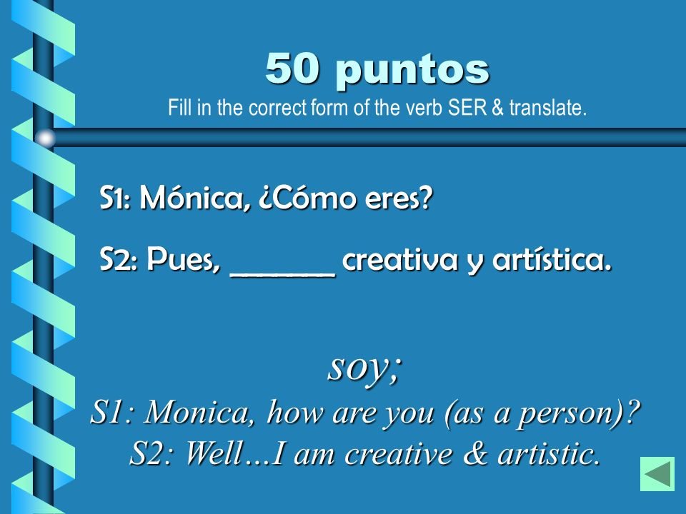 soy; S1: Monica, how are you (as a person)? S2: Well…I am creative & artistic. S1: Mónica, ¿Cómo eres? S2: Pues, _______ creativa y artística. 50 punt