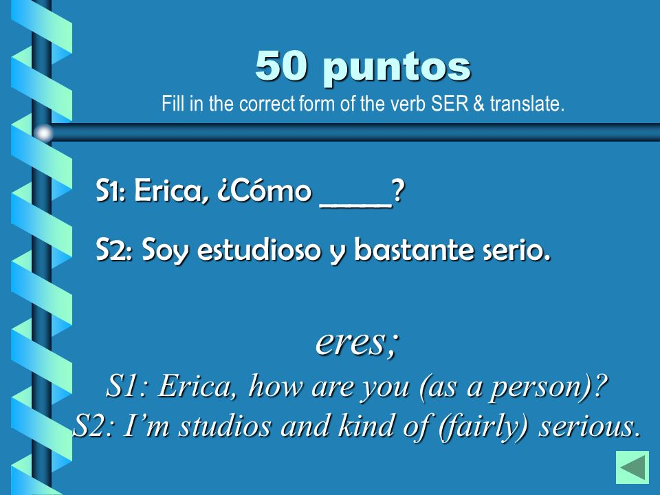eres; S1: Erica, how are you (as a person)? S2: Im studios and kind of (fairly) serious. S1: Erica, ¿Cómo _____? S2: Soy estudioso y bastante serio. 5