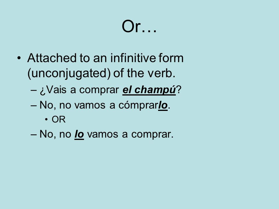 Or… Attached to an infinitive form (unconjugated) of the verb. –¿Vais a comprar el champú? –No, no vamos a cómprarlo. OR –No, no lo vamos a comprar.