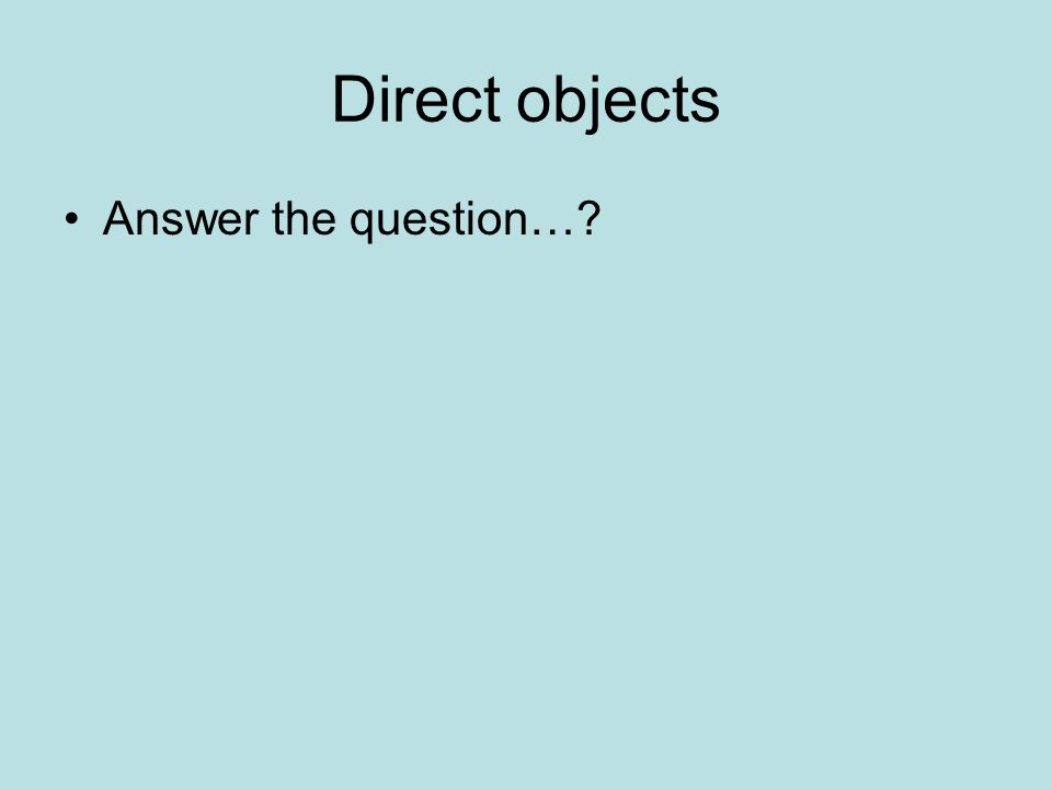 Direct objects Answer the question…?