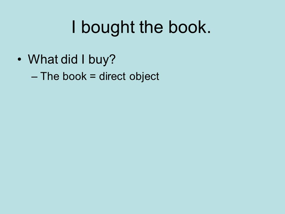 I bought the book. What did I buy? –The book = direct object