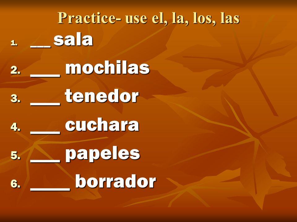 Practice- use el, la, los, las 1. ___ sala 2. ___ mochilas 3. ___ tenedor 4. ___ cuchara 5. ___ papeles 6. ____ borrador
