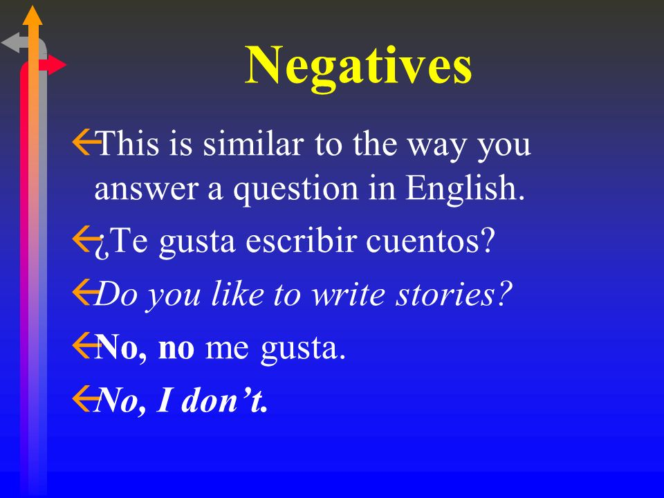 Negatives ßThis is similar to the way you answer a question in English. ß¿Te gusta escribir cuentos? ßDo you like to write stories? ßNo, no me gusta.