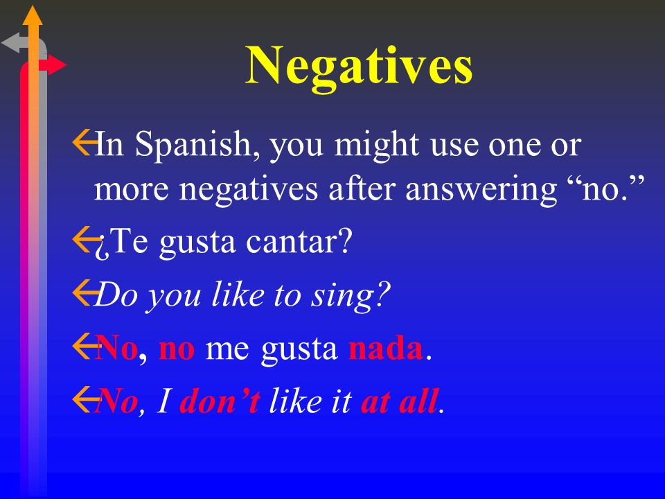 Negatives ßIn Spanish, you might use one or more negatives after answering no. ß¿Te gusta cantar? ßDo you like to sing? ßNo, no me gusta nada. ßNo, I