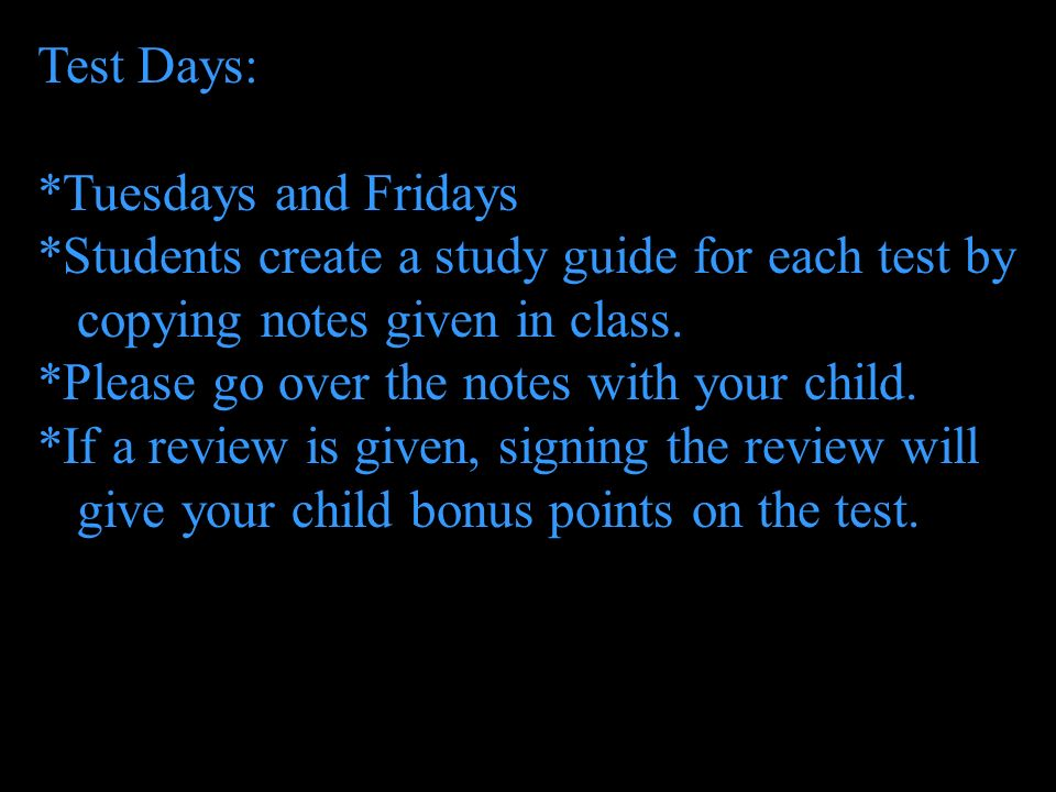 Test Days: *Tuesdays and Fridays *Students create a study guide for each test by copying notes given in class. *Please go over the notes with your chi