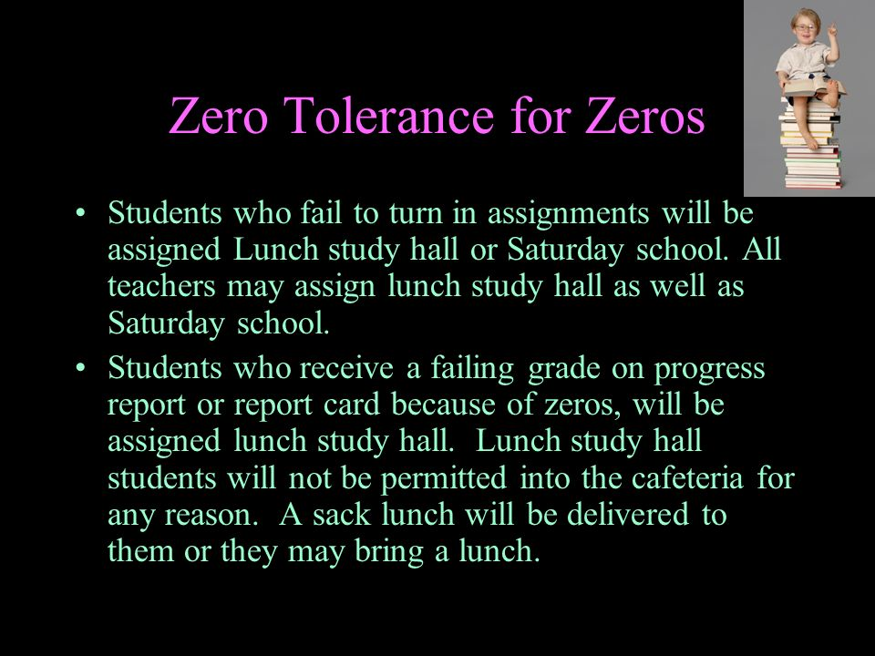 Zero Tolerance for Zeros Students who fail to turn in assignments will be assigned Lunch study hall or Saturday school. All teachers may assign lunch