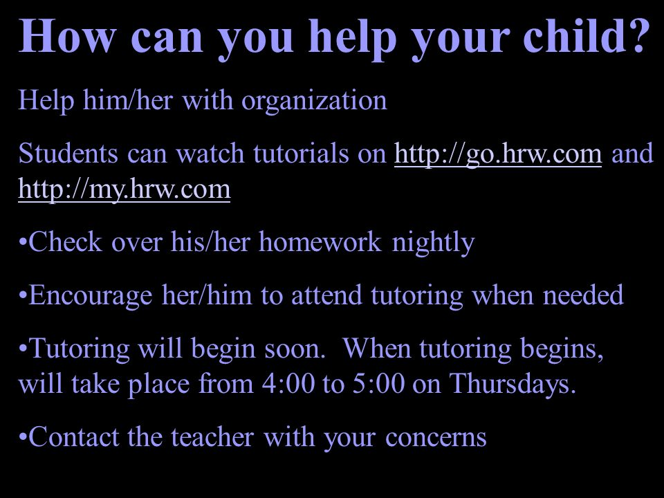 How can you help your child? Help him/her with organization Students can watch tutorials on http://go.hrw.com and http://my.hrw.comhttp://go.hrw.com h