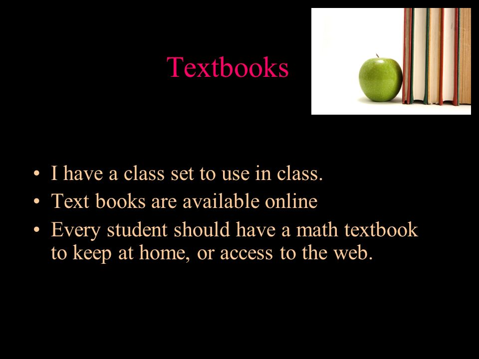 Textbooks I have a class set to use in class. Text books are available online Every student should have a math textbook to keep at home, or access to