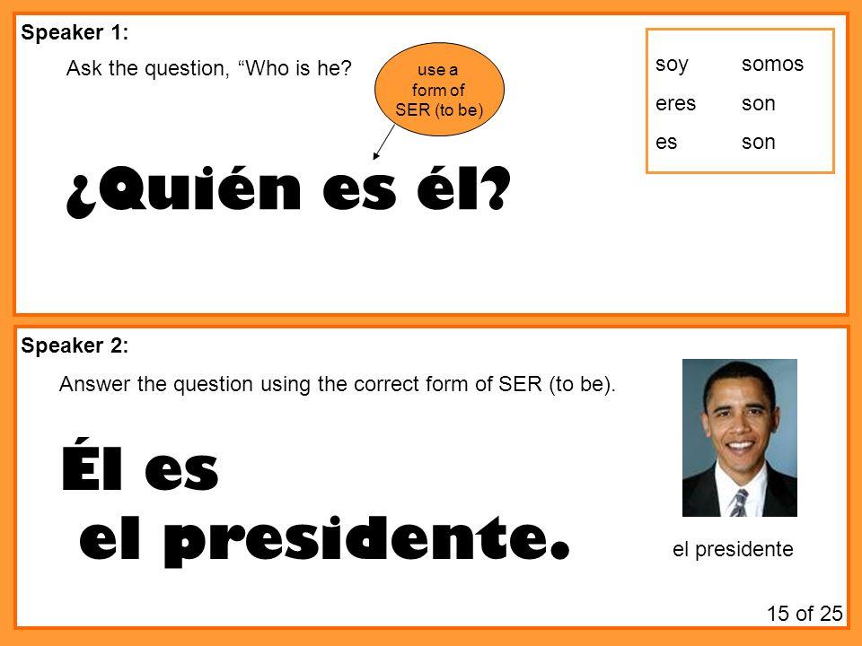 Speaker 1: Speaker 2: Ask the question, Who is he? ¿Quién es él? Answer the question using the correct form of SER (to be). Él es el presidente. el pr