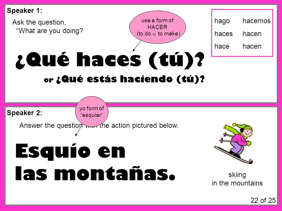Speaker 1: Speaker 2: Ask the question, What are you doing? ¿Qué haces (tú)? Answer the question with the action pictured below. Esquío en las montaña