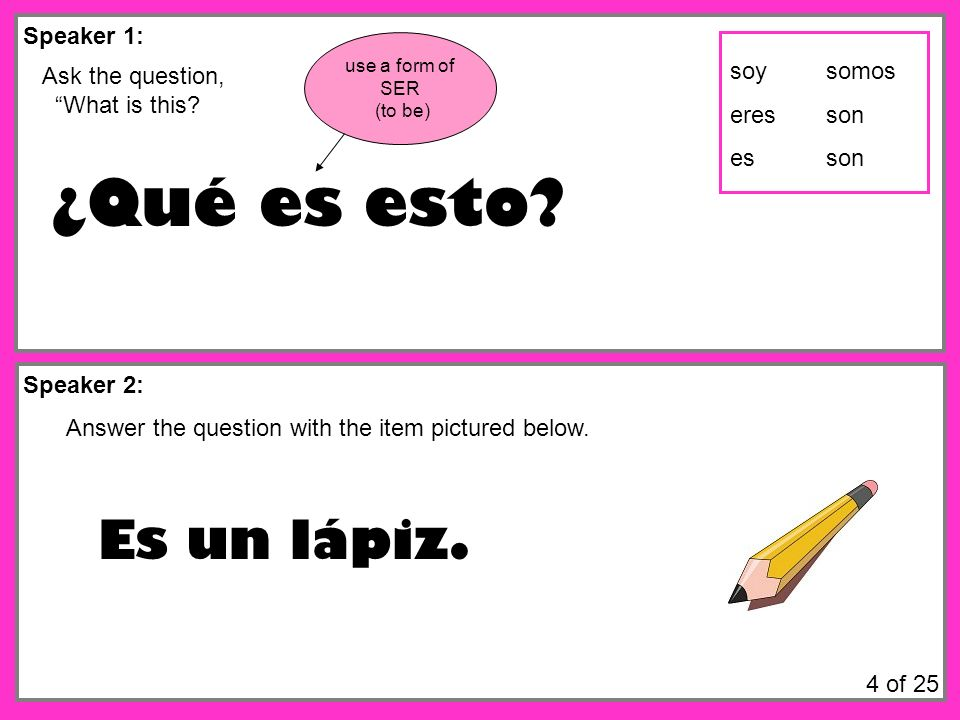 Speaker 1: Speaker 2: Ask the question, What is this? ¿Qué es esto? Answer the question with the item pictured below. Es un lápiz. use a form of SER (