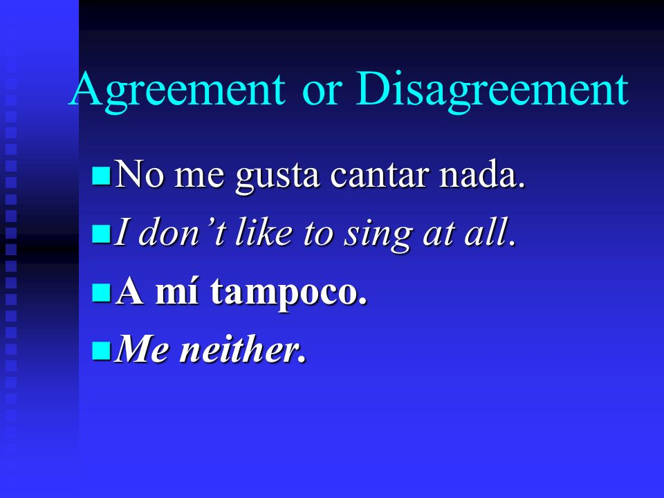 Agreement or Disagreement n If someone tells you that he or she dislikes something, you can agree by saying a mí tampoco. n Its like saying me neither