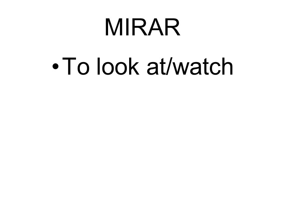 MIRAR To look at/watch