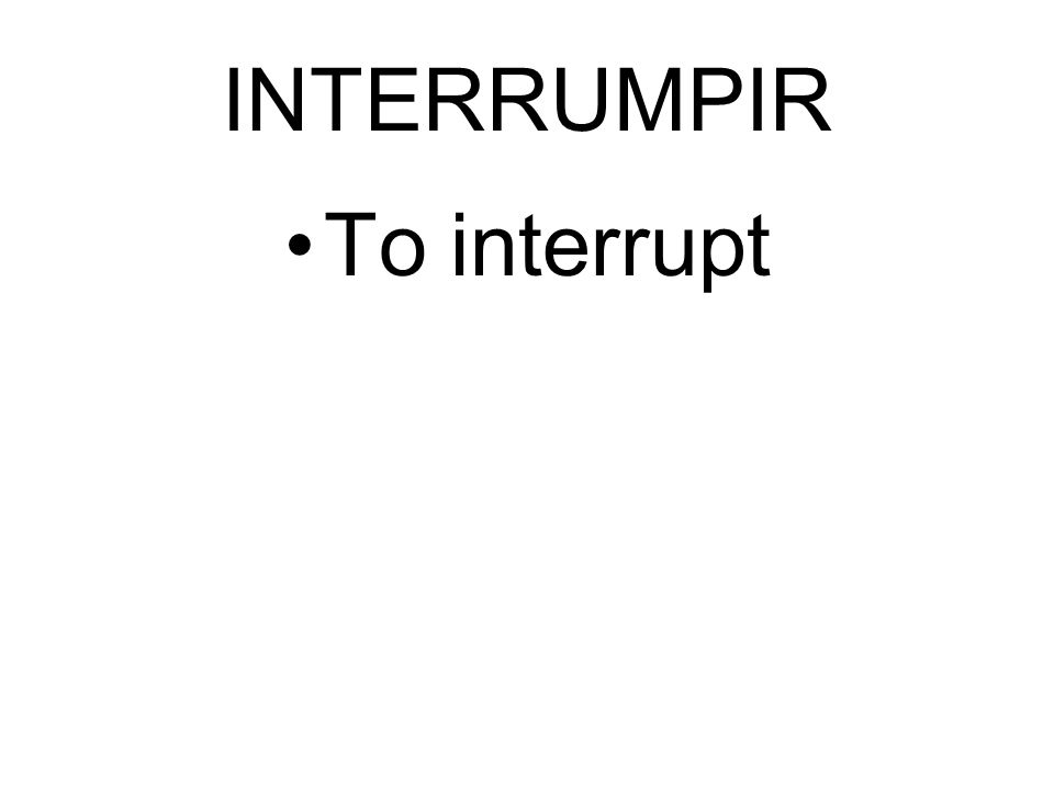 INTERRUMPIR To interrupt