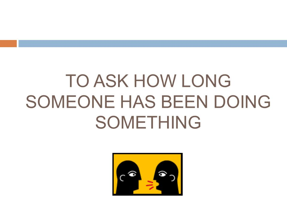 TO ASK HOW LONG SOMEONE HAS BEEN DOING SOMETHING