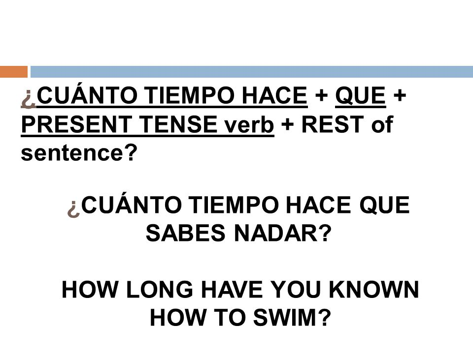 ¿ CUÁNTO TIEMPO HACE + QUE + PRESENT TENSE verb + REST of sentence? ¿CUÁNTO TIEMPO HACE QUE SABES NADAR? HOW LONG HAVE YOU KNOWN HOW TO SWIM?