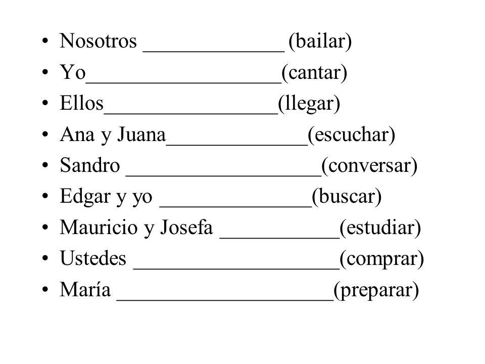 Nosotros _____________ (bailar) Yo__________________(cantar) Ellos________________(llegar) Ana y Juana_____________(escuchar) Sandro _________________