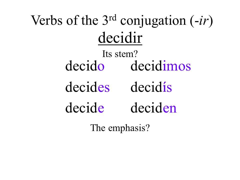 decidir iidecdoi i desi idecdei decidmosi ídecidsí idecdeni Verbs of the 3 rd conjugation (-ir) Its stem? The emphasis?