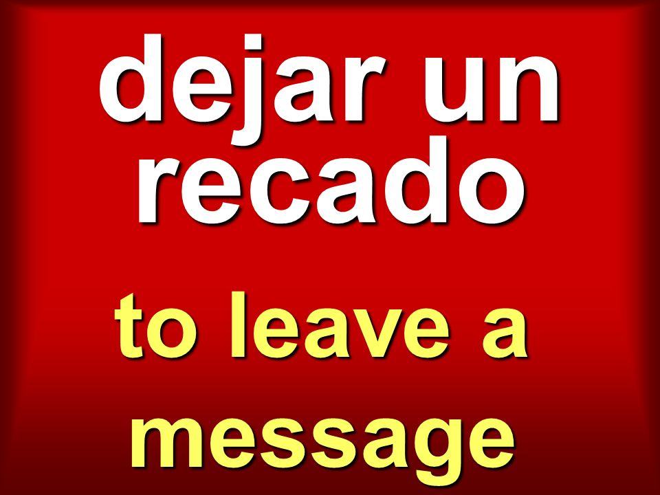 dejar un recado to leave a message