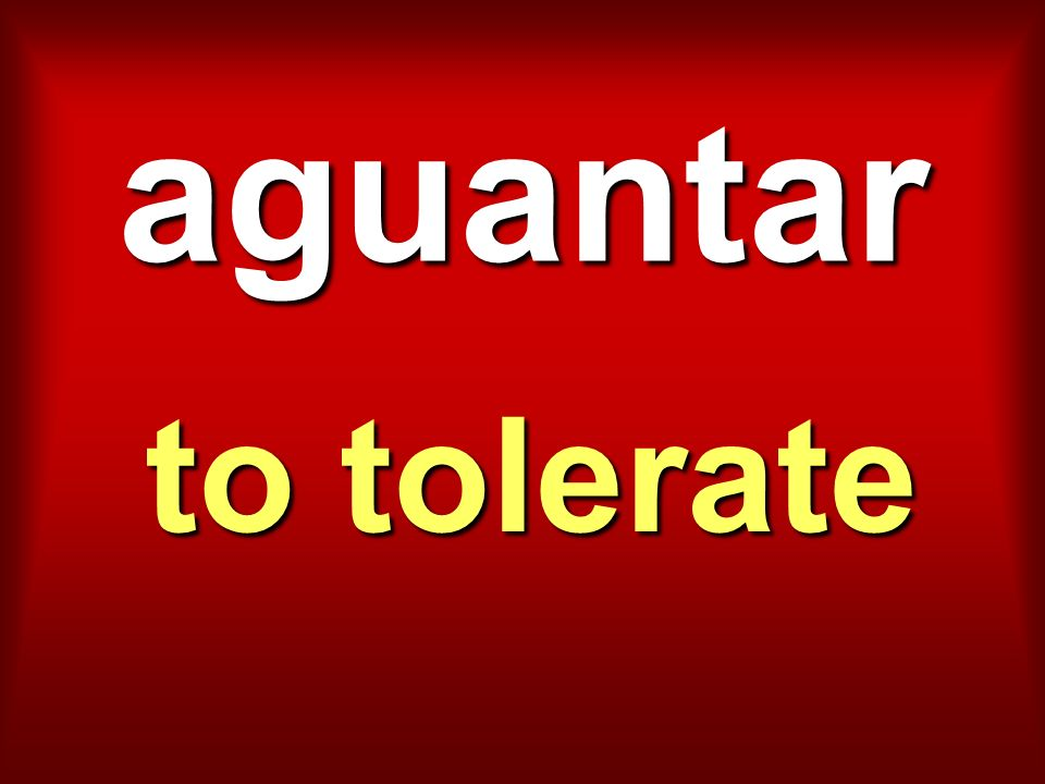 aguantar to tolerate