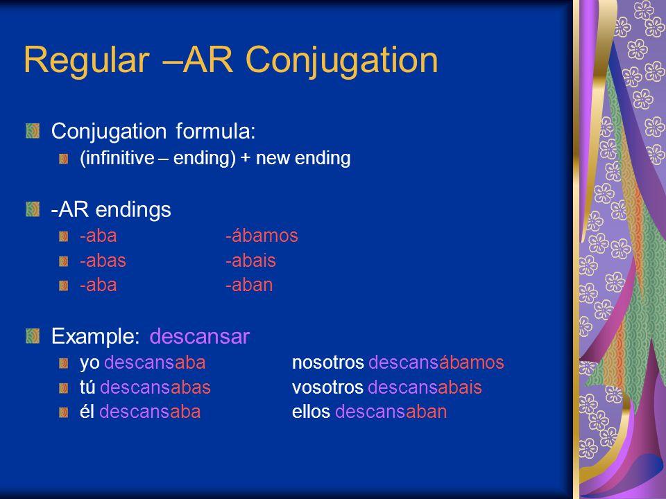 Regular –AR Conjugation Conjugation formula: (infinitive – ending) + new ending -AR endings -aba-ábamos -abas-abais -aba-aban Example: descansar yo de