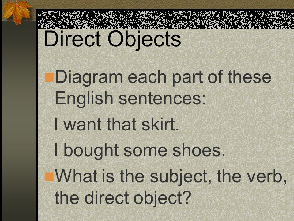 Direct Objects Diagram each part of these English sentences: I want that skirt.