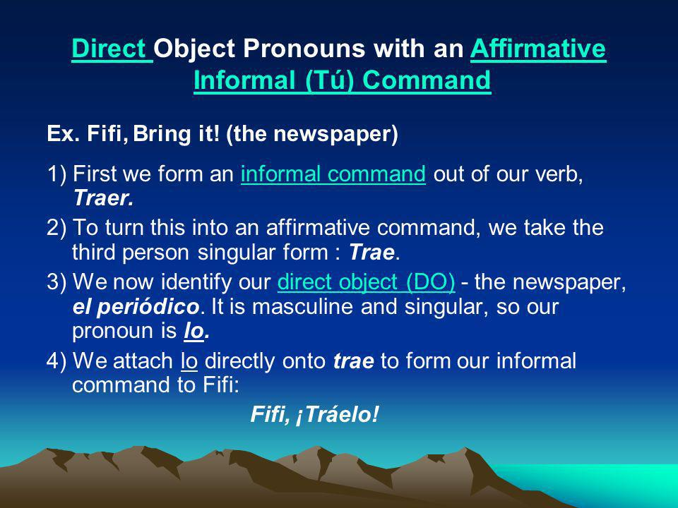 Ex. Fifi, Bring it! (the newspaper) 1) First we form an informal command out of our verb, Traer.informal command 2) To turn this into an affirmative c