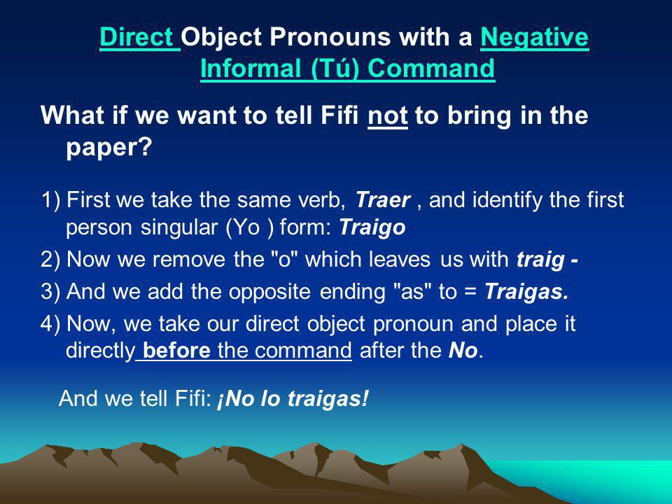What if we want to tell Fifi not to bring in the paper? 1) First we take the same verb, Traer, and identify the first person singular (Yo ) form: Trai