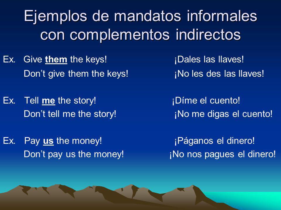 Ejemplos de mandatos informales con complementos indirectos Ex. Give them the keys! ¡Dales las llaves! Dont give them the keys! ¡No les des las llaves
