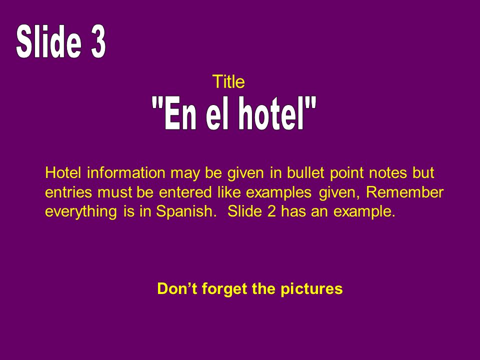 Hotel information may be given in bullet point notes but entries must be entered like examples given, Remember everything is in Spanish. Slide 2 has a