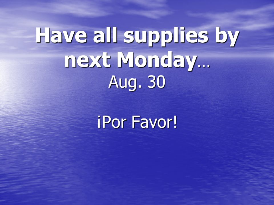 Have all supplies by next Monday … Aug. 30 ¡Por Favor!