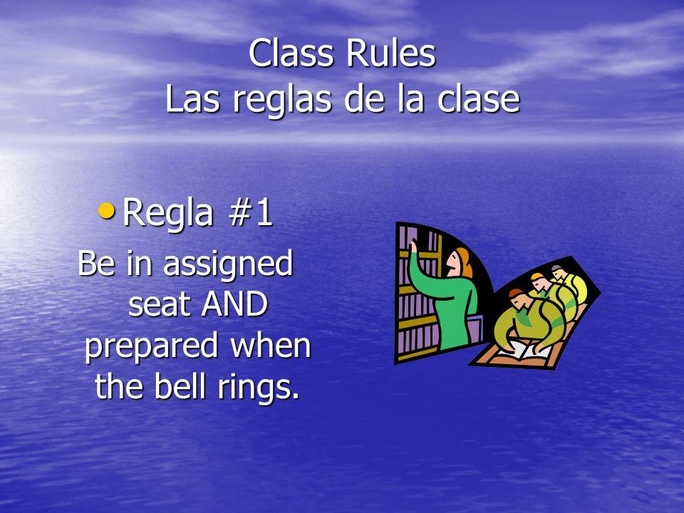 Class Rules Las reglas de la clase Regla #1 Regla #1 Be in assigned seat AND prepared when the bell rings.