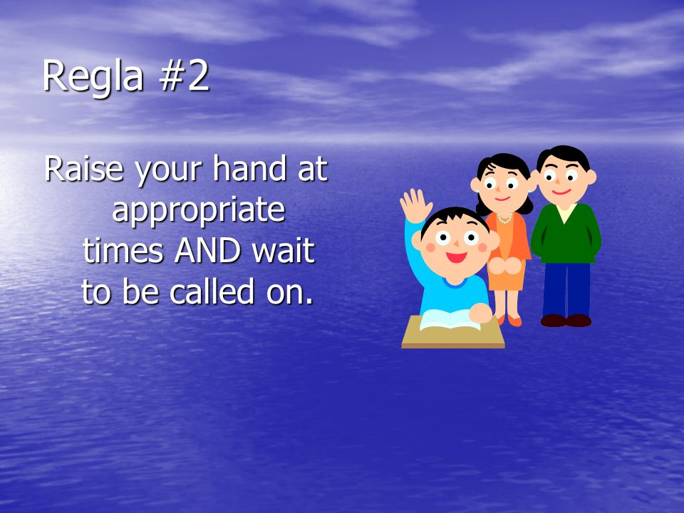 Regla #2 Raise your hand at appropriate times AND wait to be called on.