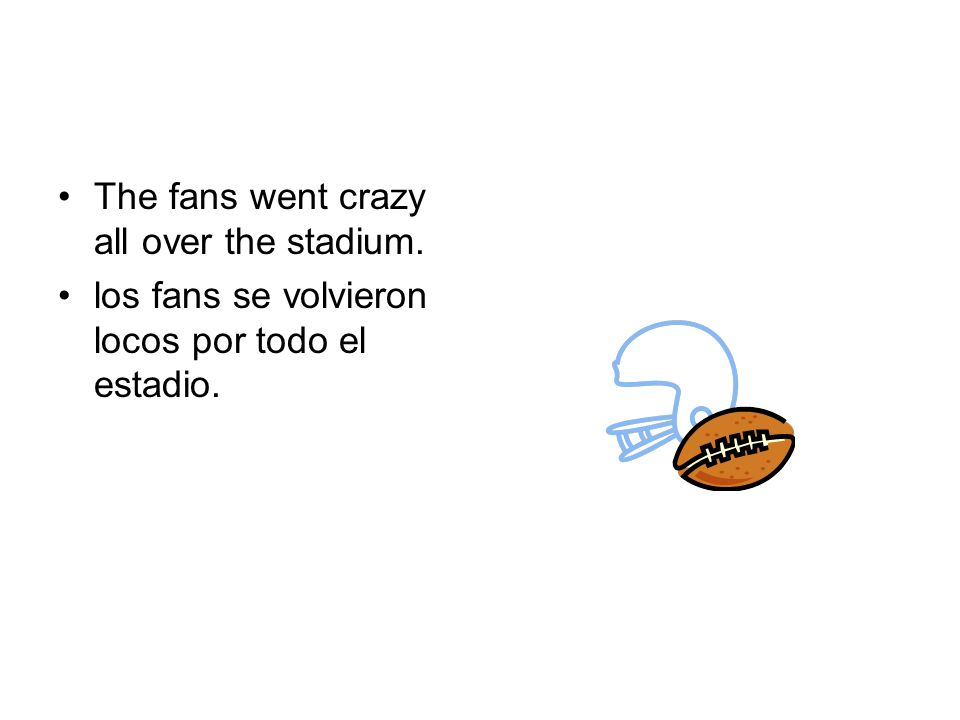 The fans went crazy all over the stadium. los fans se volvieron locos por todo el estadio.