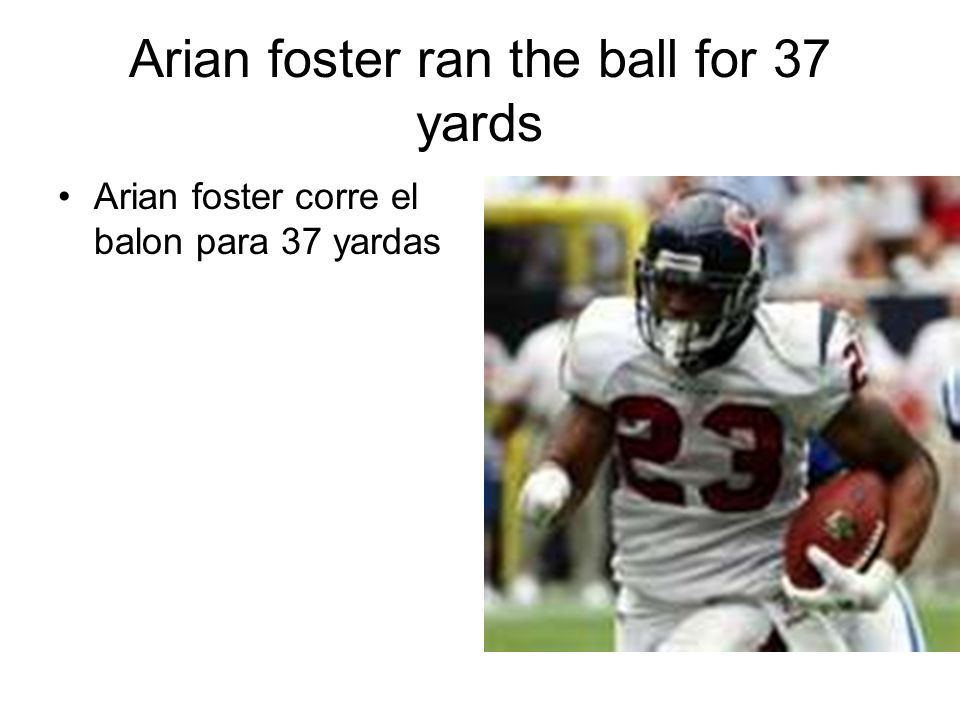 Arian foster ran the ball for 37 yards Arian foster corre el balon para 37 yardas