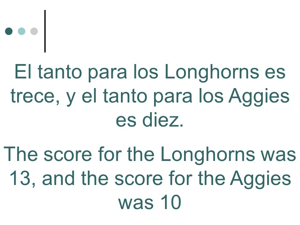 The score for the Longhorns was 13, and the score for the Aggies was 10 El tanto para los Longhorns es trece, y el tanto para los Aggies es diez.