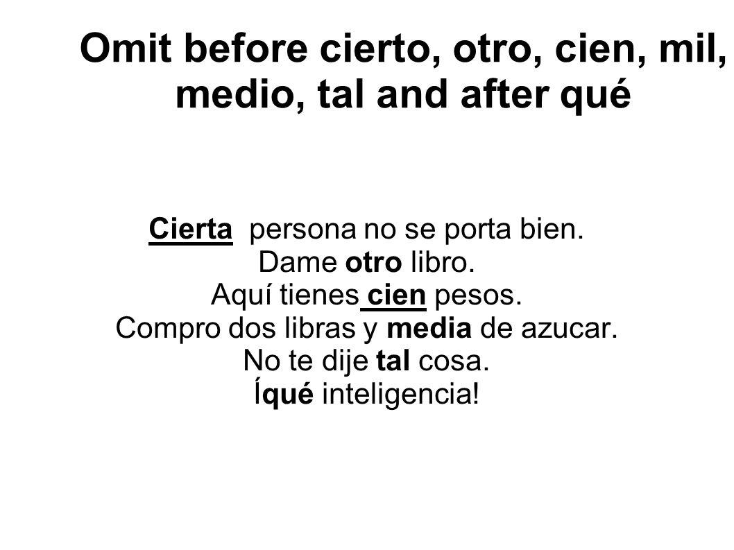 Omit before cierto, otro, cien, mil, medio, tal and after qué Cierta persona no se porta bien.