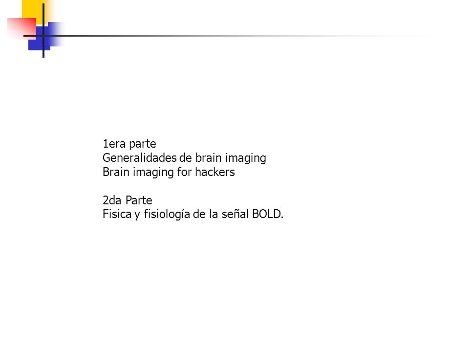 1era parte Generalidades de brain imaging Brain imaging for hackers 2da Parte Fisica y fisiología de la señal BOLD.
