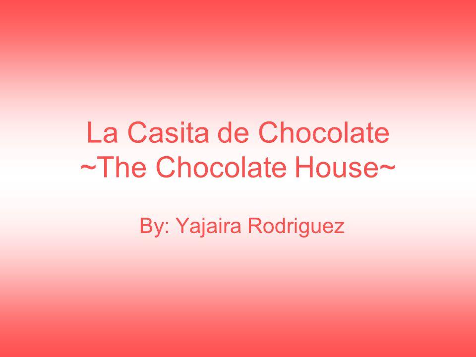 By: Yajaira Rodriguez La Casita de Chocolate ~The Chocolate House~