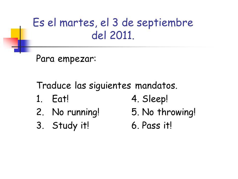 Es el martes, el 3 de septiembre del 2011. Para empezar: Traduce las siguientes mandatos. 1.Eat!4. Sleep! 2.No running!5. No throwing! 3.Study it!6. P