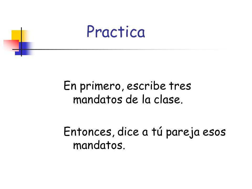 Practica En primero, escribe tres mandatos de la clase. Entonces, dice a tú pareja esos mandatos.