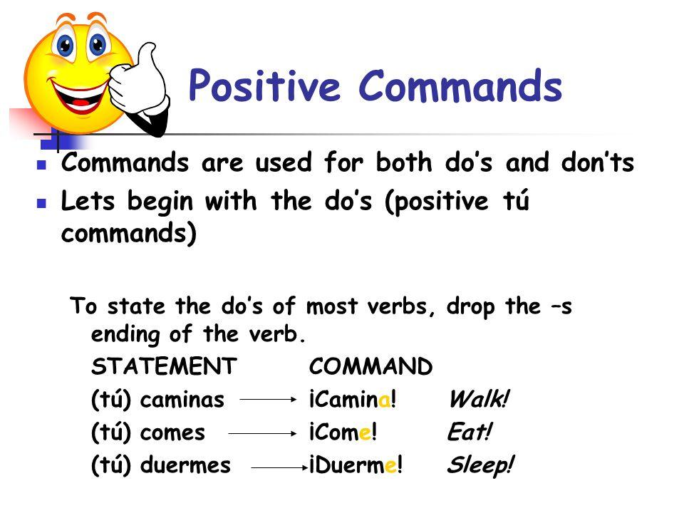 Lets work on positive commands… Open the window!… Verb Abrir Put it in the tú form = tú abres Drop the –s = abre ¡Abre la ventana!