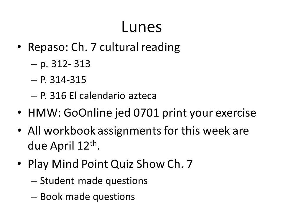 Lunes Repaso: Ch. 7 cultural reading – p. 312- 313 – P. 314-315 – P. 316 El calendario azteca HMW: GoOnline jed 0701 print your exercise All workbook